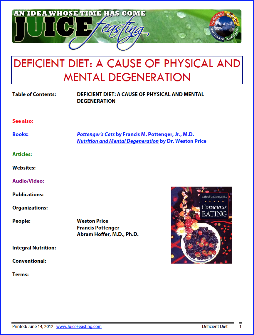 deficient diet - a cause of mental and physical degeneration - by Gabriel Cousens, M.D.IN THIS CHAPTER WE DISCUSS the implications of physical and mental degeneration documented in animal and human studies. This is high lighted by the Pottenger Cat Study of raw- vs. cooked-food diets and the Price Study, which surveyed the results of introducing processed foods into the diets of indigenous people. A link is made between these studies' results and our current health crises, including hyperactivity and widespread drug addiction. The chapter ends with suggestions for reversing this process and the affirmation that the addictive brain can be healed.