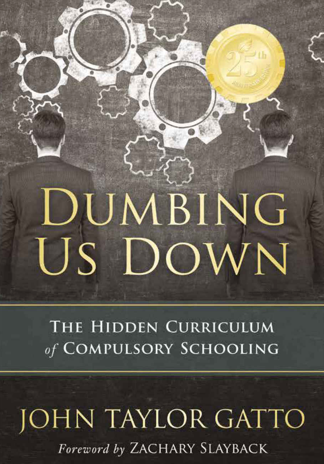 "Dumbing Us Down: The Hidden Curriculum of Compulsory Schooling - By John Taylor GattoWith over 70,000 copies of the first edition in print, this radical treatise on public education has been a New Society Publishers' bestseller for 10 years! Thirty years in New York City's public schools led John Gatto to the sad conclusion that compulsory schooling does little but teach young people to follow orders like cogs in an industrial machine. This second edition describes the wide-spread impact of the book and Gatto's ""guerrilla teaching.""John Gatto has been a teacher for 30 years and is a recipient of the New York State Teacher of the Year award. His other titles include A Different Kind of Teacher (Berkeley Hills Books, 2001) and The Underground History of American Education"