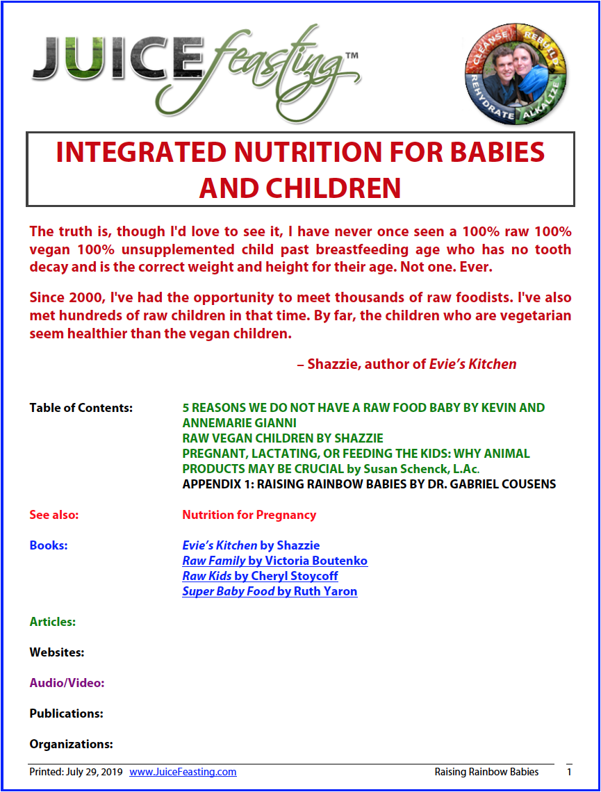 """integrated nutrition for babies and children - Research file of David Rainoshek, M.A.This file used to be """"Raising Rainbow Babies,"""" which was a purely Raw/Vegan perspective on raising babies and children. Well, that was 2007. We in the Raw/Live Vegan community have learned A LOT since then.This file is an INTEGRATED, POST-VEGAN perspective on non-dogmatically raising healthy babies and children. Many thanks to Shazzie, author of Evie's Kitchen; Susan Schenck, author of Beyond Broccoli; and Kevin and Anne Marie Gianni among many others for doing the conversations and research to propel the knowledge quest forward on whether a 100% Raw/Live Vegan diet is appropriate for raising children."""