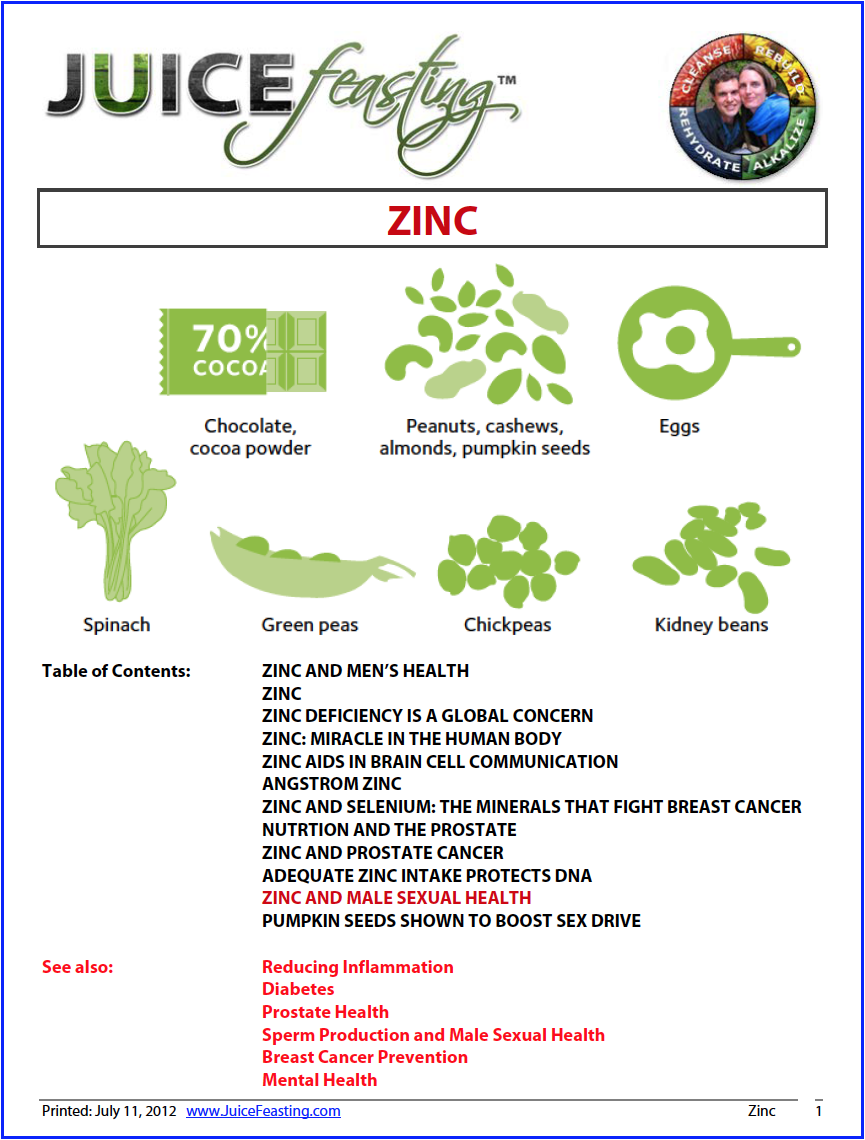 Zinc - by David Rainoshek, M.A.Zinc is absolutely essential for prostate health, sperm production, and testosterone production. It is also a critical element in preventing and reducing INFLAMMATION for everyone. This file has been a joy to research and create for you, and once you see the value of zinc for male sexual health, and human health in general, you will be seeking out the zinc-rich foods and appropriate supplements to ensure you always have healthy zinc levels. Experts say as many as 2 billion people around the world have diets deficient in zinc, and studies are raising concerns about the health implications this holds for infectious disease, immune function, DNA damage and cancer.