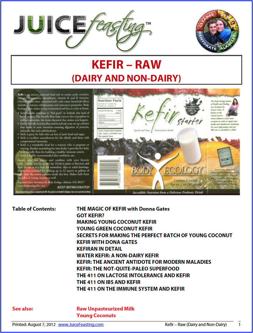 "kefir - raw (dairy and non-dairy) - by David Rainoshek, M.A.Kefir is an incredibly important longevity and beautifying food – both in its dairy and non-dairy varieties. Many Vegans are enjoying the newly created Coconut Kefir drink developed by Donna Gates. Further, many Vegans looking to integrate some animal products into their predominantly Vegan diet have found Raw Dairy Kefir to be a beautiful, supportive choice as they move forward in their dietary journey. Donna Gates writes in The Body Ecology Diet:""It was becoming clearer to me that kefir had tremendous healing power. With its laxative effect, it helped clean my colon. Its beneficial bacteria and yeast helped control the pathogenic yeast and repopulate my colon with a favorable, new life force. And kefir, being cultured, was much healthier than milk.I began making kefir every day. At first I was skeptical, as I always and about new foods, so I told no one about it. Each morning I had a glass of it, and within two weeks couldn't believe how much energy I had. When you are over 50 (as I am), if you eat the wrong foods, it shows and you look YOUR age. However, I was amazed that each day I seemed to look younger. Others noticed it, too, and kept telling me how good I looked. Any woman loves that.""So check this out – whether you are Vegan or not. Katrina and I found kefir to be a miraculous cultured food to integrate into our Post-Vegan approach during our pregnancy with Sophia, and we continue to make and drink it with gratitude and health."