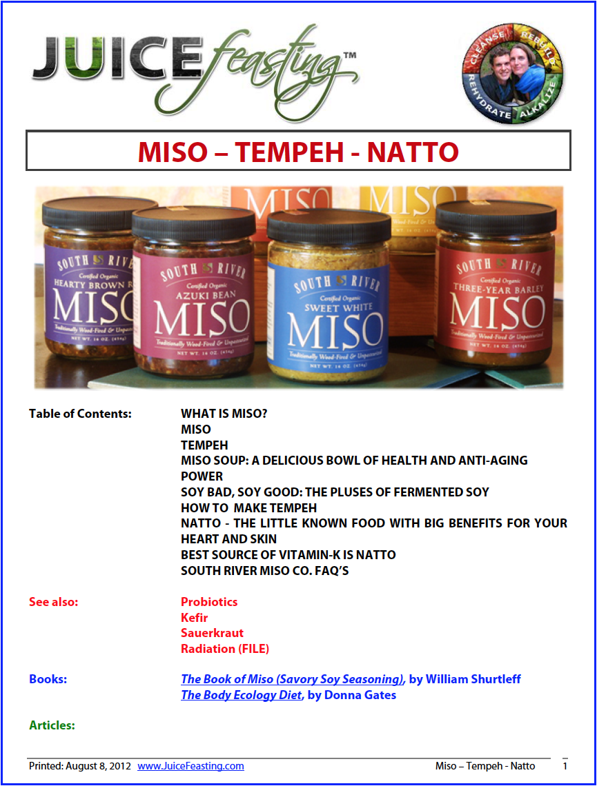 miso - tempeh - natto - by David Rainoshek, M.A.Miso (pronounced mee-so) is one of the outstanding treasures of Japanese culture which has now spread from its native home to benefit all of humanity. Miso as we know it today is the result of over 2000 years of care and craft, developed within a world view which intuitively knew that food is our best medicine.From a health standpoint, one of the reasons that Bacillus bacteria are so interesting is their ability to create a form of vitamin K called menaquinone-7 (MK-7). Vitamin K (in all forms) is an important nutrient for bone and teeth health and formation, digestive health, and for the health of the female reproductive system. Sufficient intake of vitamin K is associated with decreased risk of osteoporosis, since this vitamin is involved with maintenance of bone mineral density and also with shaping of bone structure.Miso is also a potent anti-cancer food, as well as an important anti-radiation food. See the file for more information on these important qualities of Miso.Natto is our best source of Vitamin K2, among all animal and plant-based sources.