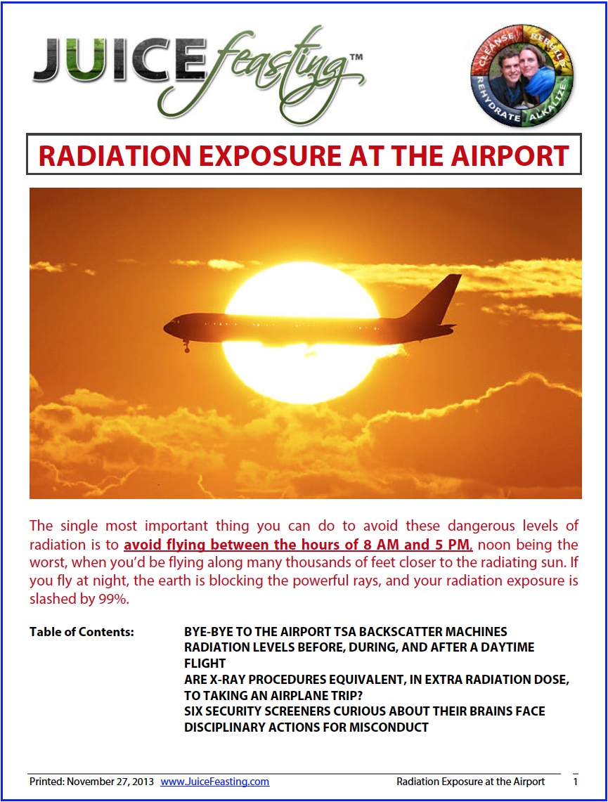 radiation exposure at the airport - by David Rainoshek, M.A.This file has been created due to a question from a student of mine who was doing a lot of traveling for business AND JUICE FEASTING simultaneously. It has been updated to reflect the radiation exposure from TSA backscatter machines, which have now been deemed unsafe.By the way, it is amazing how many juice bars there are out there now. When you travel, check ahead online for their locations. . .So the question was whether or not the machines at the airports are damaging our juices, Vitamineral Green, etc. Check out the file!