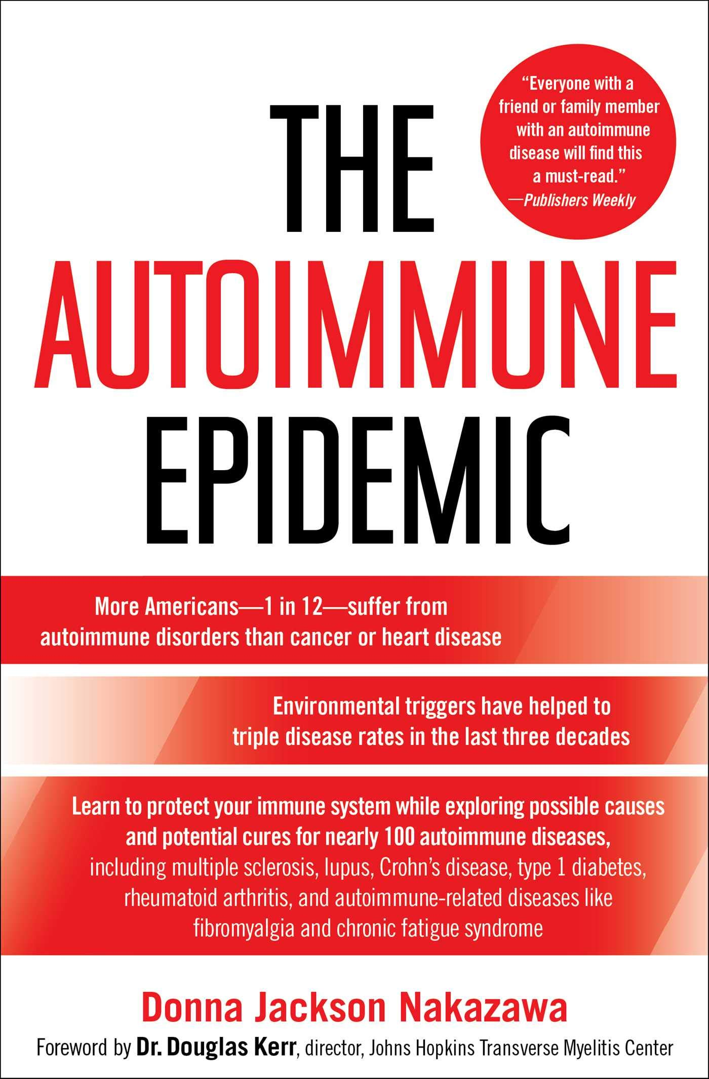 "the autoimmune epidemic - By Donna Jackson Nakazawa""The Autoimmune Epidemic by Donna Jackson Nakazawa is an astounding book….It is the kind of book that will rivet you and scare you. It will make you angry. It will amaze you with the courage of some of the people described in the book…The Autoimmune Epidemic is every bit as compelling as Upton Sinclair's The Jungle…It is also every bit as necessary as An Inconvenient Truth….You will leave this book with no reservations about the veracity of the conclusions: put simply, there is no doubt that autoimmune diseases are on the rise and increasing environmental exposures of toxins and chemicals is fueling this rise. The research is sound. The conclusions unassailable….Reading The Autoimmune Epidemic is a necessary first step. Reading The Autoimmune Epidemic is a life-altering event. It needs to be."""