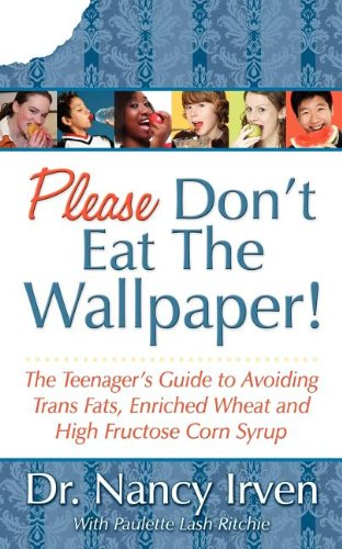 """please don't eat the wallpaper! The teenager's guide to avoiding trans fats, enriched wheat and high fructose corn syrup - By Nancy IrvenDo we really need another book about food and how to eat? Yes! Dr. Nancy Irven has designed a straightforward and easily understood class on nutrition at the local high school. Her volunteer efforts have had astonishing results among her students. Please Don't Eat the Wallpaper! is written in a simple style with her high school students in mind. Through the humor, you'll find thought-provoking observations on how we nourish our bodies. She takes an integral look into the diets of average fourteen year olds and their perceptions of the food they eat. She teaches them to want better food and how to make better choices.Dr. Irven's passion is fueled by researching nutritional literature over the past twenty years. """"The experts are now stating that the upcoming generation will not outlive its parents because of current trends of child obesity, diabetes, heart disease and cancer."""" """"I feel we must get their attention and do something productive once we get it."""" """"Do they know what is and is not healthy?"""" """"They do not. They need to be taught."""" """"European countries have lower infant mortality rates than the United States. We are one of the richest countries with the most advanced medical system and yet our babies are dying."""" Please Don't Eat the Wallpaper! is written for Dr. Irven's patients, students, friends, family, and for those of you who are still confused about healthy foods. Please Don't Eat the Wallpaper! will change the way you think about food."""