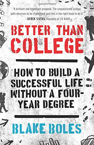 better than college : how to build a successful life without a four year degree - By Blake BolesDo you need college in order to be taken seriously and earn a real living?Conventional wisdom says yes. But true success relies upon self-knowledge and entrepreneurship: two qualities that you can obtain effectively and inexpensively without traditional college.Better Than College provides the step-by-step guidance and inspiration necessary to design your own higher education. This book teaches you how to find community, stay on track, and get hired or start your own venture, all without a four-year degree. Curious college students will learn to think clearly about their motivations, plan a gap year, or navigate life after school. And Better Than College will show parents how self-directed learning can lead to a lifetime of achievement–no expensive institution required.
