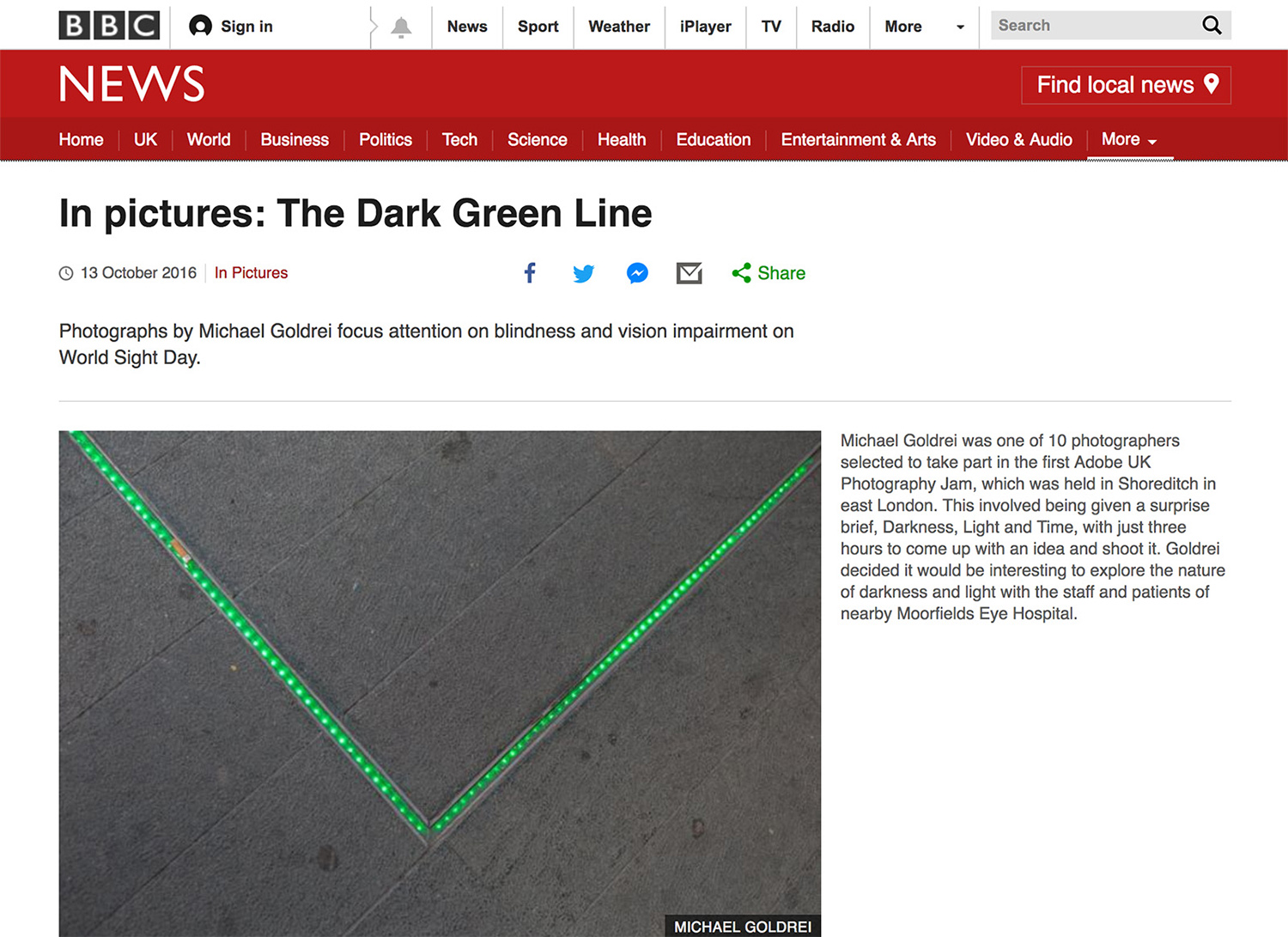 The BBC - In Oct 2016, the BBC featured my project 'The Dark Green Line' on World Site Day. This work came about when I competed in Adobe UK's first Photography Jam event, held in Shoreditch, London. This involved being given the surprise brief of 'Darkness, Light and Time', followed by three hours to come up with an idea and shoot it. I decided that Moorfields Eye Hospital would be a good subject for this, and started my journey at Old Street tube station, following the dark green painted line along the pavement which leads patients from there to the hospital. I photographed and interviewed patients and staff along the way about their experiences of darkness and light.I was one of the two finalists at the Adobe event. You can view my full project here, and the BBC version in an edited format here.