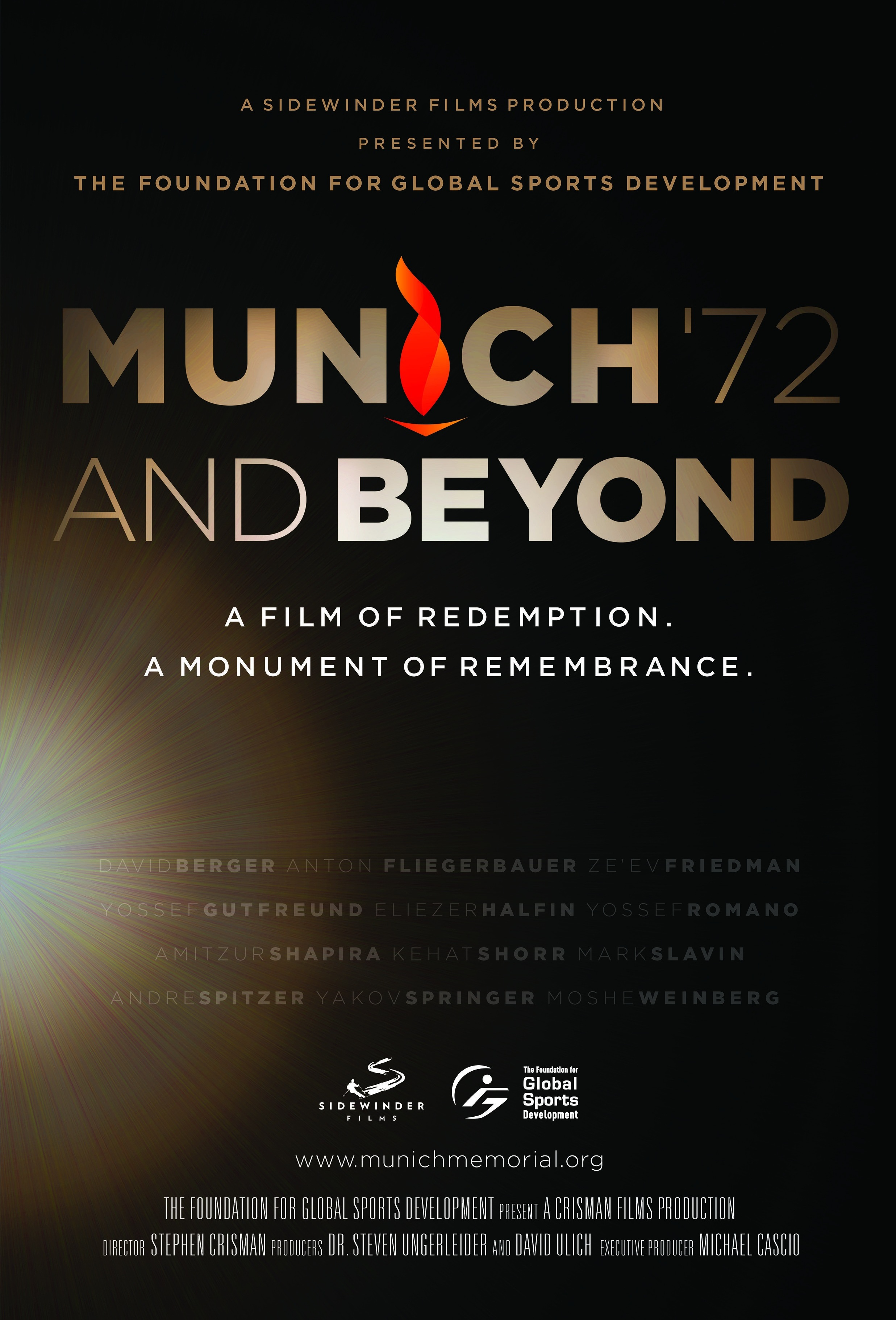 """- September 5, 1972 Terrorists took eleven Israeli athletes hostage at the Munich Olympics, shattering Germany's """"Happy Games"""" and the political sanctuary at the heart of the Olympic movement. The """"Munich Massacre"""" ended tragically with the death of all eleven Israelis and a German policeman, and quickly became a historical turning point for the Olympics, terrorism, and for a world audience tuned into the first international broadcast of the games. Governments reacted while the families of the victims tirelessly sought answers. Still, all these years later one task remained incomplete: the creation of a memorial sufficient enough to recognize the courage of the fallen athletes.Global Sports Development Producers, Dr. Steven Ungerleider and David Ulich, have partnered with Director Stephen Crisman and Executive Producer Michael Cascio to capture the story of the Munich Memorial, and to create an unflinching, elegant, and timely examination of contemporary remembrance. Memorials honor the fallen, but they also demand the past remain present. The documentary will revisit Munich's history and bring it into a contemporary moment through intimate interviews and access to those involved, revealing shocking details the public has never before heard.Ultimately, Munich '72 and Beyond is a very human story. It is an empowering story which suggests that memory is a critical, contemporary action capable of far more hope than grief."""