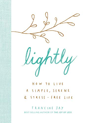 Lightly: How to Live a Simple, Serene, and Stress-free Life, by Francine Jay