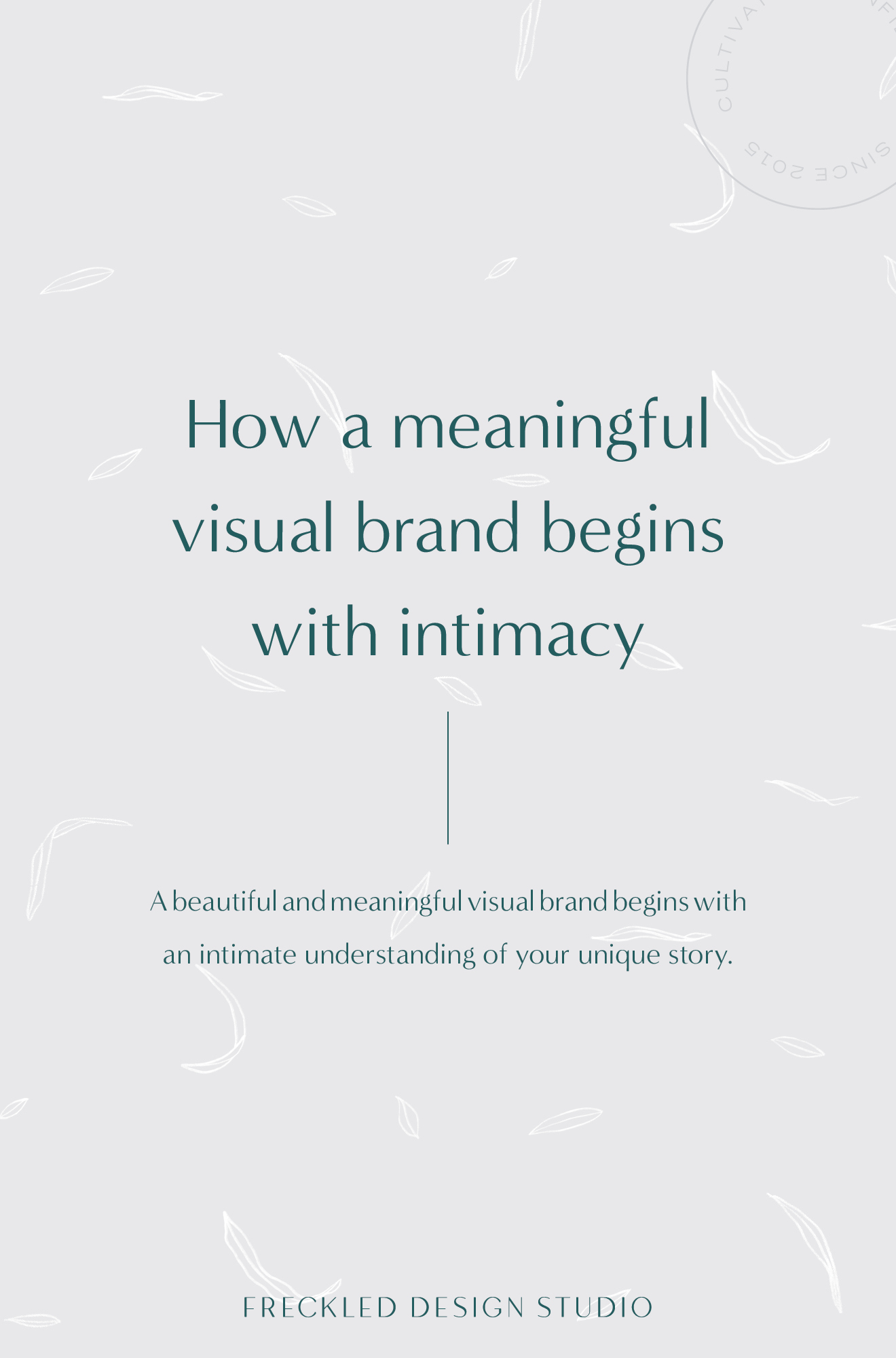 A beautiful and meaningful visual brand begins with an intimate understanding of your unique story.