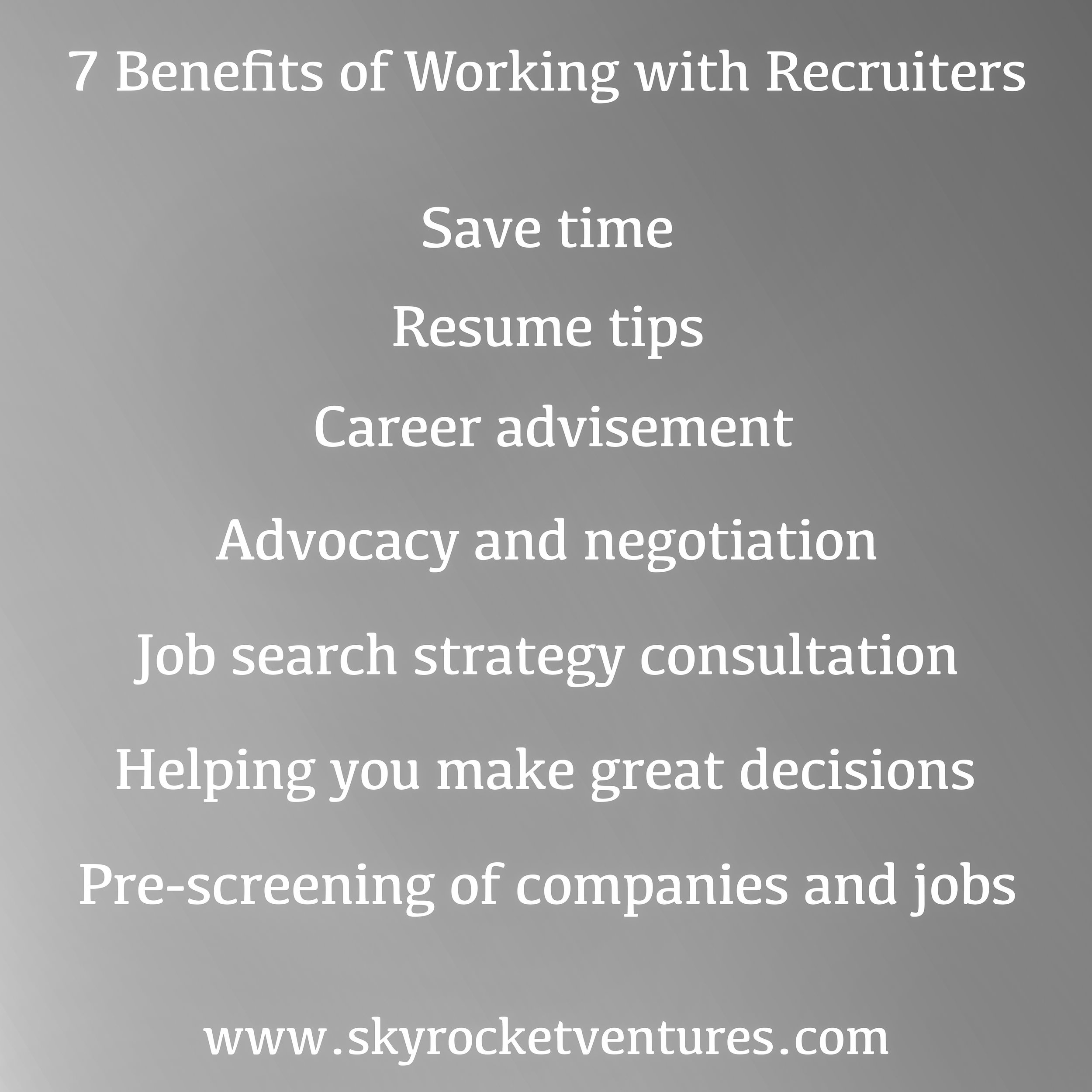 What are the Top 7 Benefits of Working with Recruiters?  1.) Save Time — One of the many benefits of working with a recruiter is how much time you save. At Skyrocket, we understand what it takes to get ahead of the competition, and we work tirelessly with our clients and candidates so that we all succeed together!  2.) Resume Tips — Your resume is often your ticket to getting each interview. We view hundreds of resumes each day, and know how employers judge them. Due to the volume of resumes employers are receiving, making your resume stand above the rest will be vital. So we may advise you with tips that will help you enhance your resume, conveying your qualifications in a way that will garner the most interest from employers.  3.) Career Advisement — No one has a crystal ball, but with our birds-eye view of the market and experience helping many people, we can share valuable perspectives on a variety of matters of interest to you. Whether you'd like to know what job market conditions look like, what companies are hot, what skills are in demand, or how best to reach your goals, we are happy to share our knowledge and advice. In the event we can't help you, we may advise you to stay where you are, or pursue alternative paths to achieve your goals that do not involve us. If we believe we can help, then we will formulate an action plan with you.  4.) Advocacy and Negotiation — We utilize our ongoing relationships with hiring authorities to ensure your application gets properly reviewed, and do our best to get past any roadblocks to interviews. With any offers you get, we can help negotiate to ensure your offer is strong.  5.) Job Search Strategy Consultation — We get to know you, your skills, and interests. What sets us apart from the many others trying to recruit you and close you on whatever job they happen to be trying to fill is that we have more of a passive and long term focus. This means that we take the time to gain a much deeper understanding of what you want