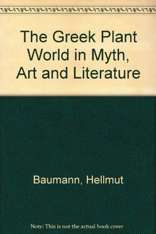 The Greek Plant World in Myth, Art and Literature by Hellmut Baumann