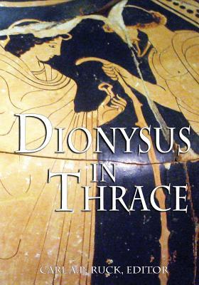 Dionysus in Thrace: Ancient Entheogenic Themes in the Mythology and Archeology of Northern Greece, Bulgaria and Turkey by Carl A.P. Ruck