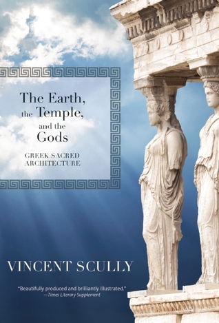 The Earth, the Temple, and the Gods: Greek Sacred Architecture by Vincent Scully