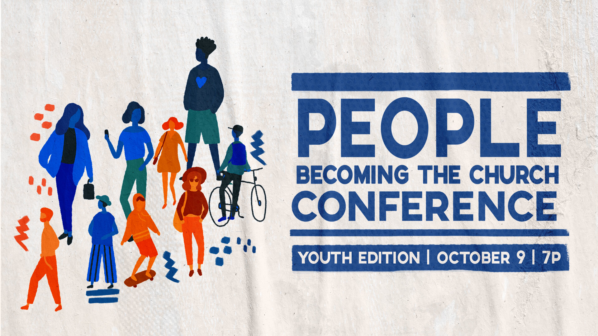 OCTOBER 9PEOPLE BECOMING THE CHURCH CONFERENCE   YOUTH EDITION - 7P - 8:30P   FREE ADMISSIONAN EVENING DESIGNED TO INSPIRE AND EQUIP STUDENTS, ALONG WITH THEIR PARENTS, TO JOIN JESUS' MISSION IN ALL OF LIFE.