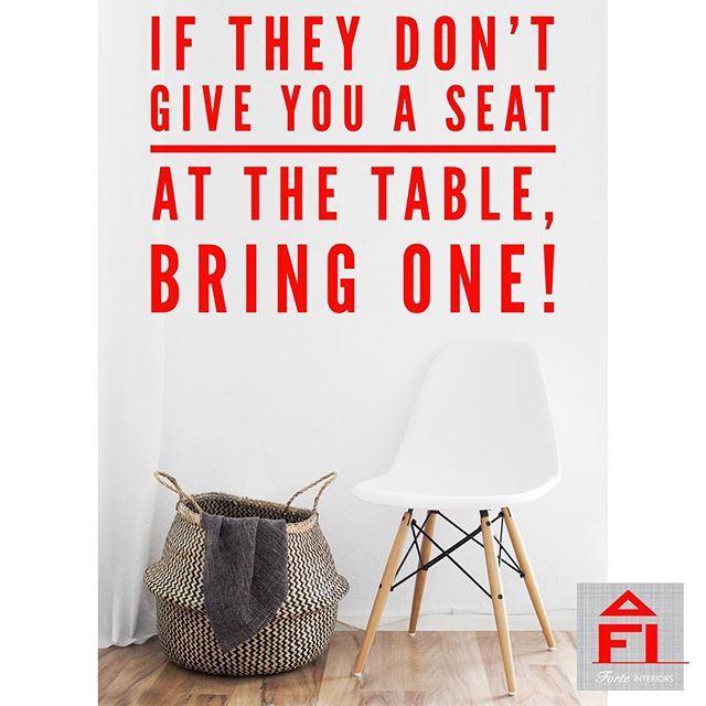 """""""If they don't give you a seat at the table, bring one!"""""""