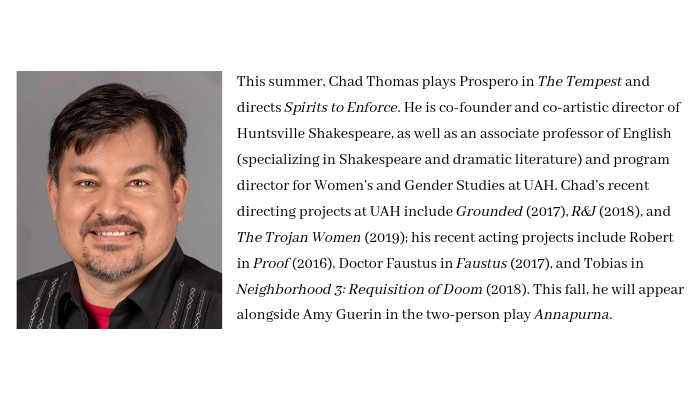 This summer, Chad Thomas plays Prospero in The Tempest and directs Spirits to Enforce. He is co-founder and co-artistic director of Huntsville Shakespeare, as well as an associate professor of English (specializing i-10.png