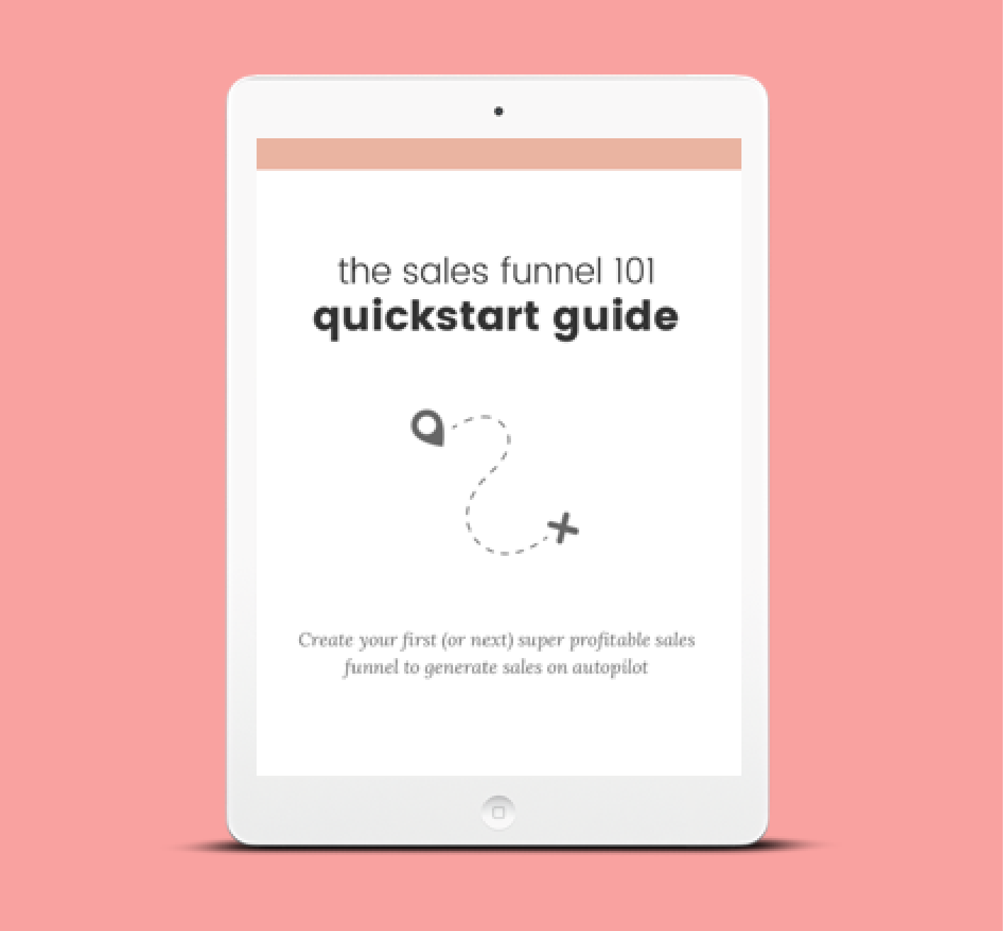 The Sales Funnel 101 Quickstart Guide - Create your first (or next!) wildly profitable sales funnel and make sales in your business every day on autopilot.