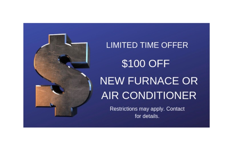 New Equipment - $100 Off New Furnace or Air Conditioner. Limited Time Offer.Restrictions may apply. Contact for details.