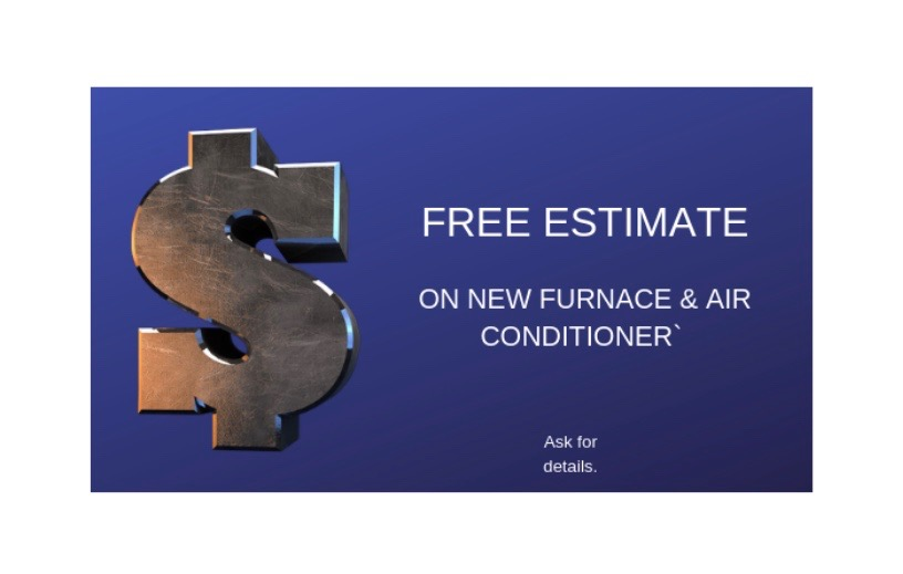 FREE Estimate - On New Furnace & Air ConditionerRestrictions may apply. Ask for details.