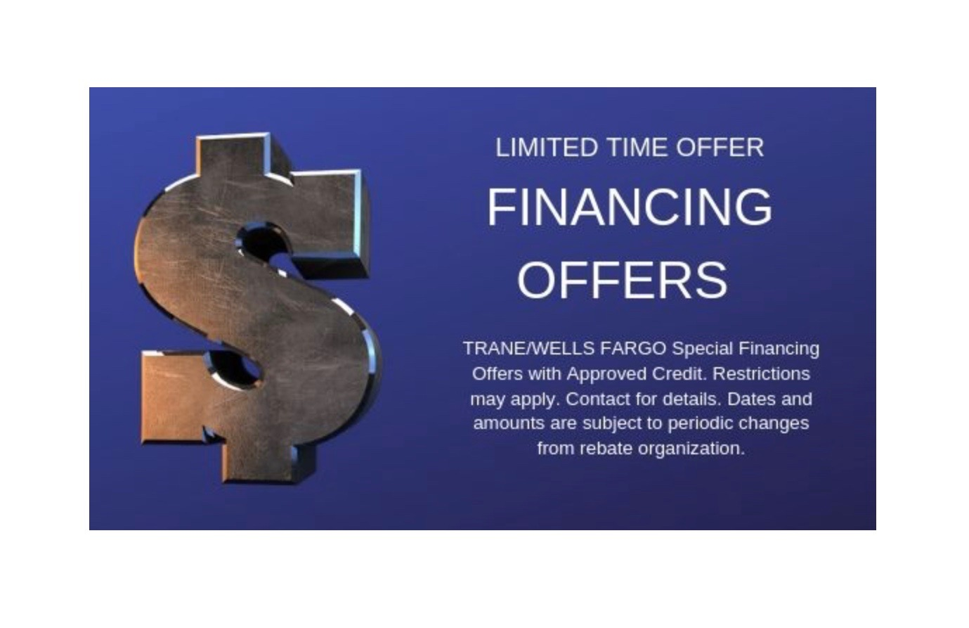 Financing Offer - TRANE/WELLS FARGOSpecial Financing Offers with Approved Credit. Restrictions may apply. Contact for details. Dates and amounts are subject to periodic changes from rebate organization.