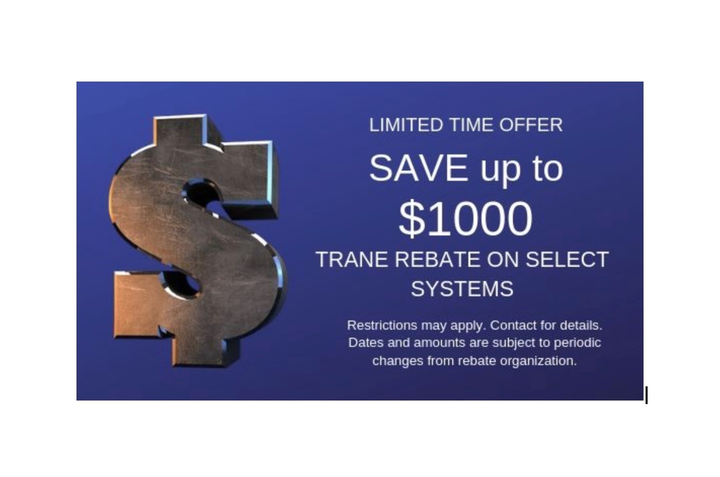 TRANE Rebate - SAVE up to $1000 TRANE Rebate on select systems. Limited Time Offer. Seasonal Offer.Restrictions may apply. Contact for details. Dates and amounts are subject to periodic changes from rebate organization. Call or visit Trane to verify current offers.