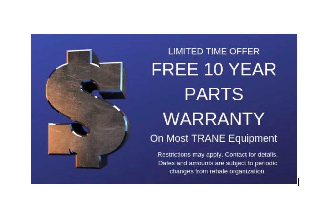 FREE Warranty - FREE 10 Year Parts Warranty On Most TRANE Equipment. Limited Time Offer.Restrictions may apply. Contact for details. Dates and amounts are subject to periodic changes from rebate organization.