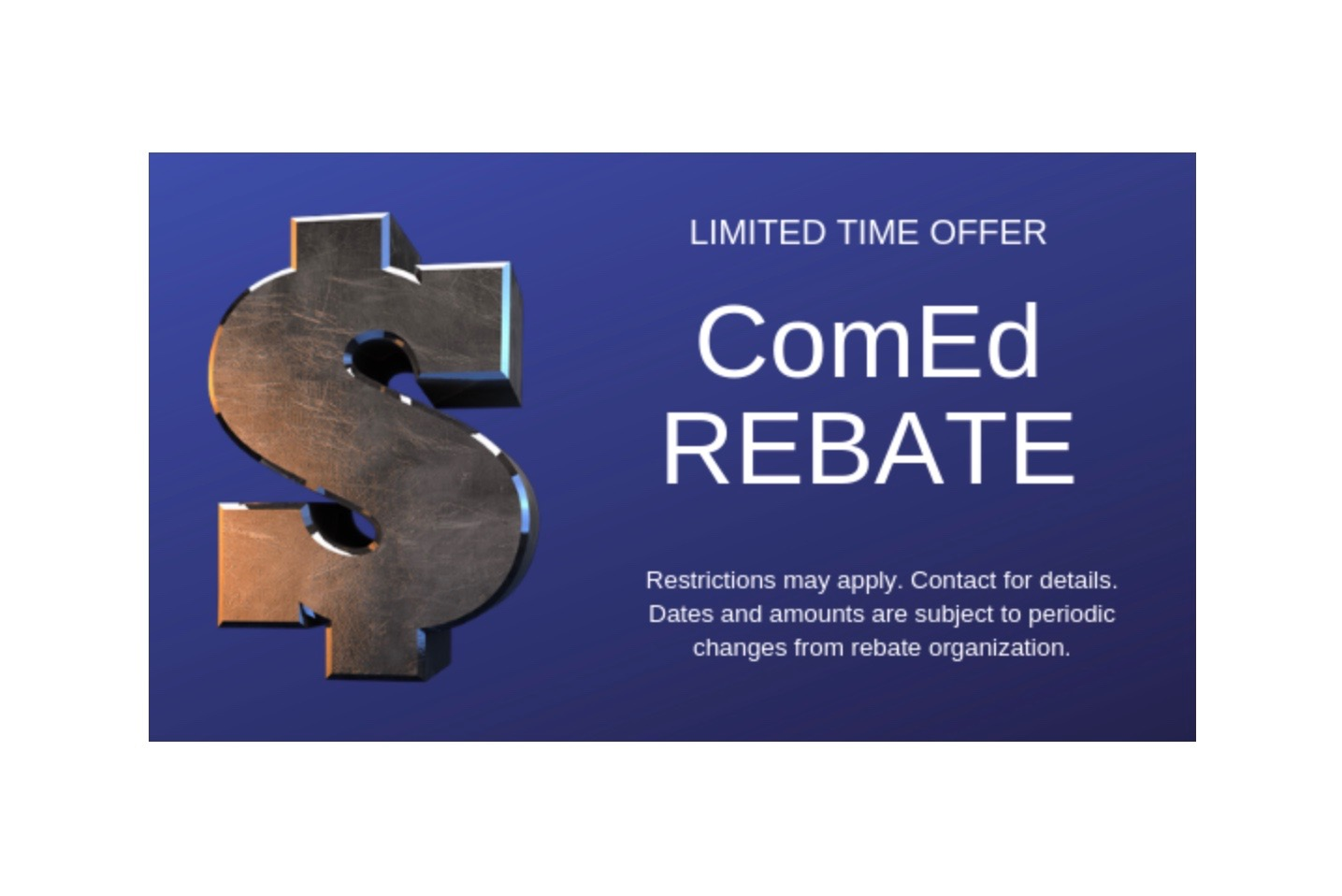 ComEd Rebate - Save up to $650 max ComEd REBATE Limited Time Offer.Restrictions may apply. Contact for details. Dates and amounts are subject to periodic changes from rebate organization.
