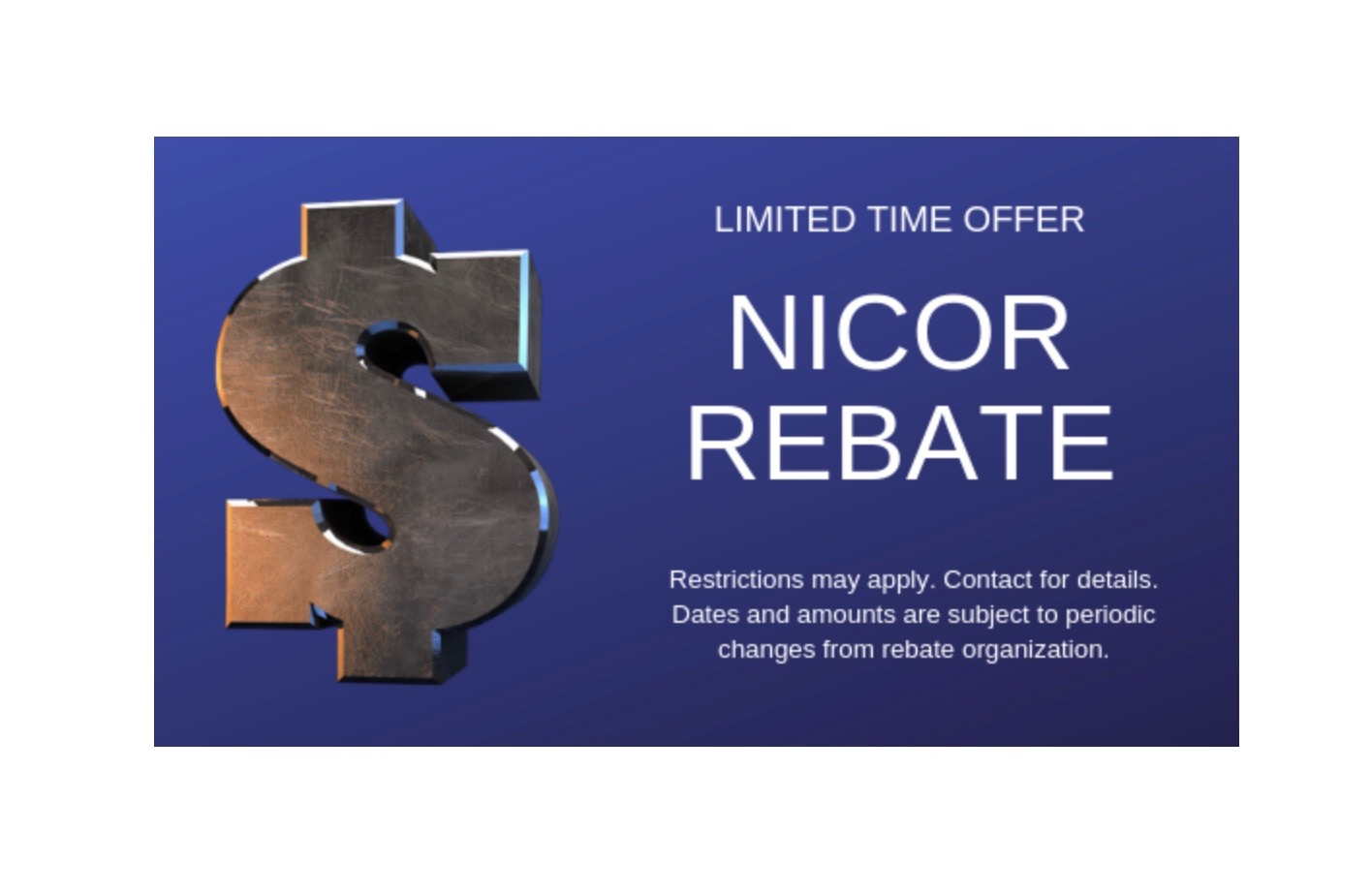 Nicor Rebate - SAVE up to $175 NICOR REBATE Limited Time Offer.Restrictions may apply. Contact for details. Dates and amounts are subject to periodic changes from rebate organization.