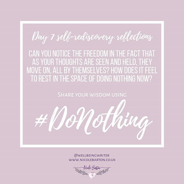 And here we are - at Day 7!  As you have moved through the #DoNothing challenge, what have you noticed? The more time I spent in connection to myself the more I began to feel calmer and less anxious, or stressed. This was because in seeing how our inner wisdom is always there underneath, I began to recognise that we are always okay. We can't not be, because we have the answers, and so we don't need self-help, we just need to tune back in!  Self-Rediscovery Reflections: . - Can you notice the freedom in the fact that as your thoughts are seen and held, they move on, all by themselves? - How does it feel to rest in the space of doing nothing now?  What have you noticed? Share with me how you've enjoyed the 7 days! 💜  #worldmentalhealth #challenge #nothingtodo #wisdom #truth #transformationaltruth #transformation
