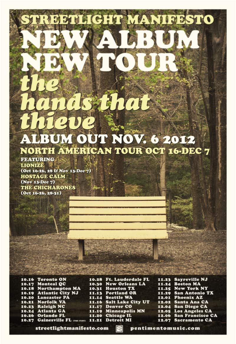 "smanifesto :     You always get so much time to prepare big announcements - but it's never enough.  But what we mean to say is…    Streetlight Manifesto has a new album.      It is called ""The Hands That Thieve""      It comes out November 6th.    Yes, this could all have been one sentence.  But here at Streetlight Manifesto we want our thoughts to be given room to breathe.  With the new album we will also be heading out on a tour of the same name this Fall.  The tour will start October 16th in Toronto and will go over the course of two months throughout the US.  Streetlight Manifesto will be joined by Lionize, Hostage Calm and The Chicharones at different points throughout the tour.  New songs will be played every night alongside the old classics and everything else in the between.     ""The Hands That Thieve"" tour will also take Streetlight Manifesto to South America for the WROS Festival and to Gainesville for a night at The Fest.    While the tour is already extensive there are still dates and cities being added, so if you don't see your city listed it's either being added or there's a very good reason that you're going to need to travel a bit.    While this is probably enough news for a while we are excited about some other news we have in store if you are the type to be patient enough to listen.    Keep your eyes and ears posted to StreetlightManifesto.com and Pentimentomusic.com for exclusive tracks, videos and news in the coming days and weeks.  We will also be featuring exclusive material on our Facebook, Twitter, and Tumblr.  So treat yourself to those internet places and we will see you soon.    Ta ta."