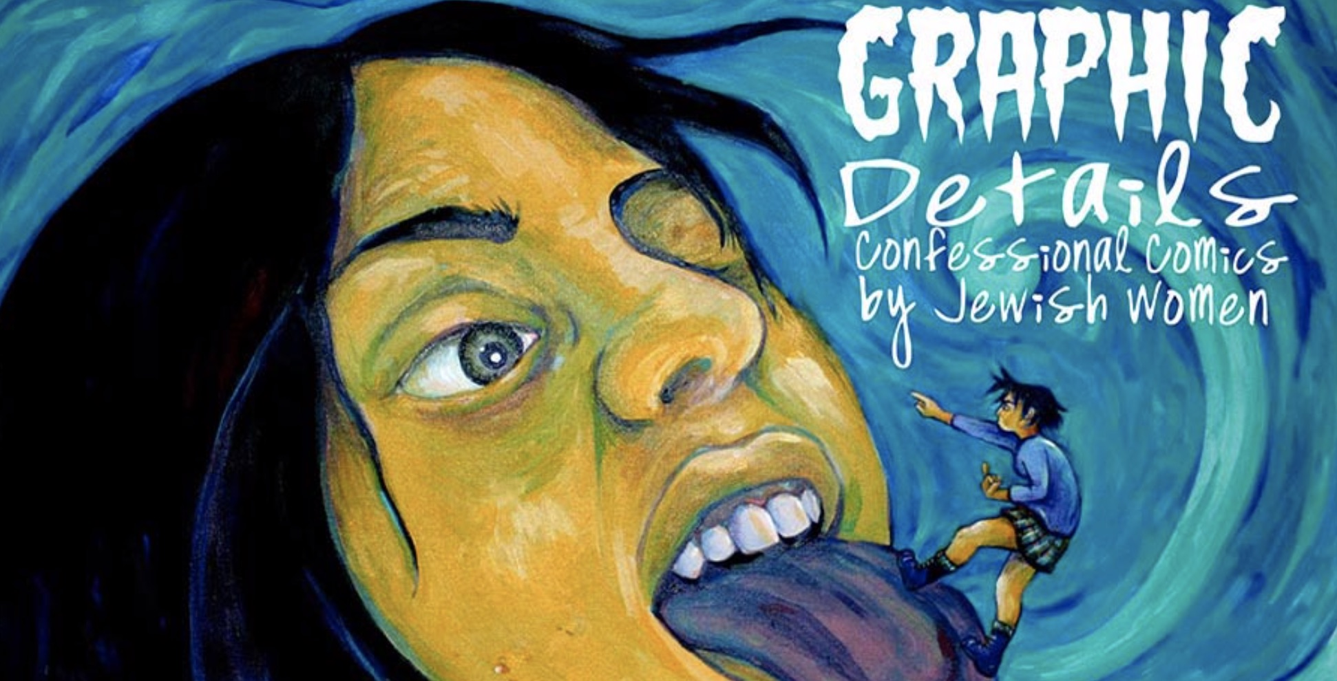 - Graphic Details: Confessional Comics by Jewish Women (2010-2016) co-curatorVanessa Davis, Bernice Eisenstein, Sarah Glidden, Miriam Katin, Aline Kominsky-Crumb, Miss Lasko-Gross, Sarah Lazarovic, Miriam Libicki, Sarah Lightman, Diane Noomin, Corinne Pearlman, Trina Robbins, Racheli Rotner, Sharon Rudahl, Laurie Sandell, Ariel Schrag, Lauren Weinstein, Ilana ZeffrenWhile the history of women in comics is well-documented, and the Jewish contribution to the art form widely acknowledged, Graphic Details: Confessional Comics by Jewish Women will be the first museum exhibit to showcase the singular voices of female Jewish artists whose revealing diaristic and confessional work has influenced the world of comics over the last four decades.Some bare their bodies. Some expose their psyches. All are fearless about sex, romance, politics, body functions, experiences, emotions, and desires.Many of the original artworks on display have never been exhibited in public until this show. Artists run the gamut from pioneering Wimmen's Comix and Twisted Sisters artists of the 1970s and 1980s to superstar younger artists: