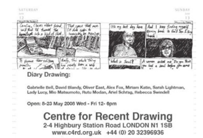 - Diary Drawing Exhibition (2008) CuratorThe Centre for Recent Drawing and The School of the Arts, Northampton UniversityFeaturing: Gabrielle Bell, David Blandy, Oliver East, Alex Fox, Miriam Katin, Sarah Lightman, Lady Lucy, Mio Matsumoto, Rutu Modan, Ariel Schrag, Rebecca, Swindell,Diary Drawing, brings together disparate types of visual journals and autobiographical graphic novels to examine drawing and diary making as possess' of thinking and acting fundamental to human experience. Diary Drawing explores the application of line as a means of documenting or transcribing intimate and individual histories to a public audience. Including artists who use conventional idioms of comic making alongside more exploratory employment of materials: cigarettes are drawn on as well as sketch books and an online blog. The artworks included show diary drawing as a method of documenting performance, journeys, romantic disappointments, the survival of the Nazi Holocaust and cancer. This exhibition also includes artworks that use diary drawing as a method of pursuing fictitious autobiographies.