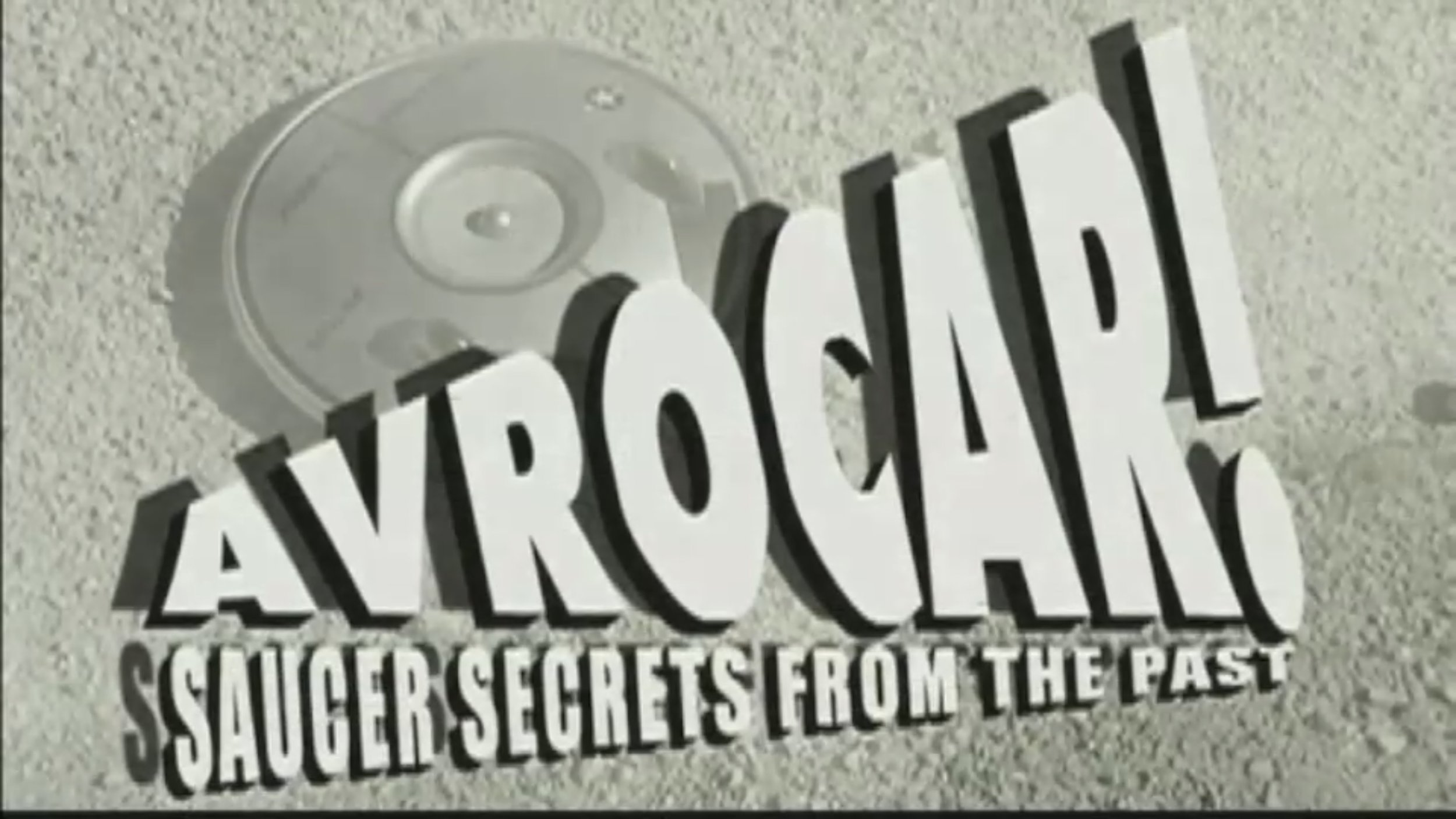 Avrocar! Saucer Secrets - A quirky look at the world's first man-made 'flying saucer' built in the 1950's. American defence poured millions into project, spurred on by the dreams and aspirations of engineer John Frost. Near disastrous test flight footage combined with hilarious B movie clips make Avrocar a documentary that's truly out of this world.DunnMedia with MidCanada Entertainment for Discovery Channel