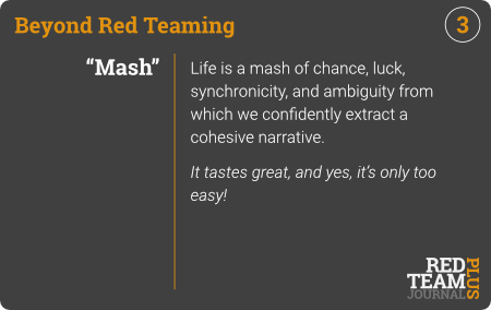 "BRT Card 03 (""Mash"") : Life is a mash of chance, luck, synchronicity, and ambiguity from which we confidently extract a cohesive narrative.  It tastes great, and yes, it's only too easy !"