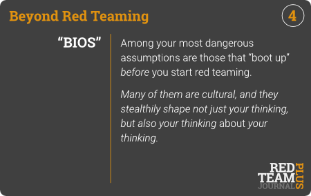 "BRT Card 04 (""BIOS) : Among your most dangerous assumptions are those that ""boot up"" before you start red teaming.  Many of them are cultural, and they stealthily shape not just your thinking, but also your thinking about your thinking."