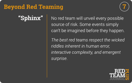 "BRT Card 07 (""Sphinx"") : No red team will unveil every possible source of risk. Some events simply can't be imagined before they happen.  The best red teams respect the wicked riddles inherent in human error, interactive complexity, and emergent surprise ."