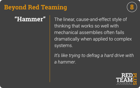 "BRT Card 08 (""Hammer"") : The linear, cause-and-effect style of thinking that works so well with mechanical assemblies often fails dramatically when applied to systems.  It's like trying to defrag a hard drive with a hammer ."