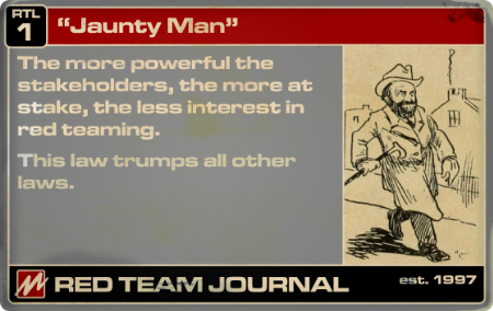 """Red Team Journal """"Law"""" Card 1 (""""Jaunty Man"""") : The more powerful the stakeholders, the more at stake, the less interest in red teaming.  This law trumps all other laws ."""