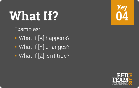 "Key 04 (""What If?"") : Examples:  What if [X] happens ?  What if [Y] changes ?  What if [Z] isn't true ?"