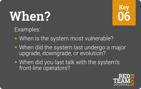 "Key 06 (""When?"") : Examples: When is the system most vulnerable ?  When did the system last undergo a major upgrade, downgrade, or evolution ?  When did you last talk with the system's front-line operators ?"