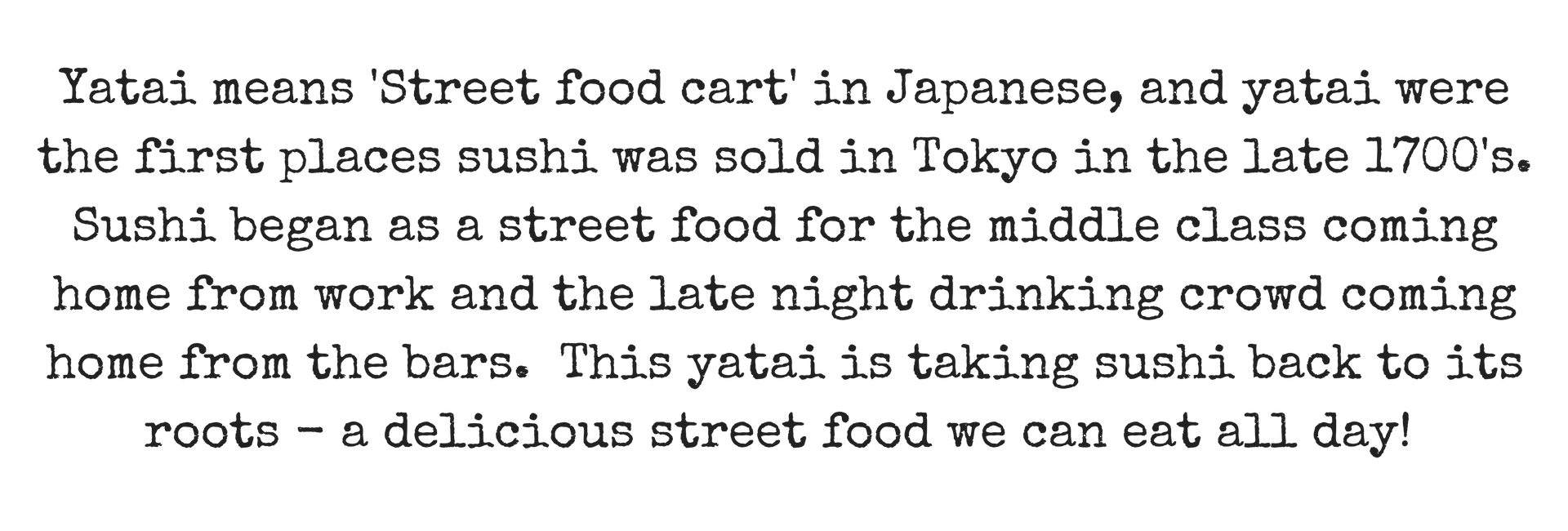Yatai means 'Street food cart' in Japanese, and yatai were the first places sushi was sold in Tokyo in the late 1700's . Sushi began as a street food for the middle class coming home from work and the late night drin (1).png