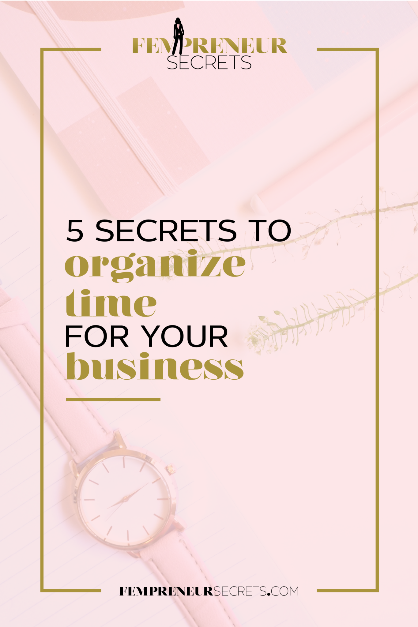 013-5-Secrets-to-Organize-Time-for-Your-Business_Pinterest-1.png
