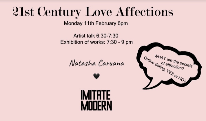 February 2019  EXHIBITION   21st Century Love Affections   Imitate Modern, Mayfair, London  11 February - 19 February  Whether you are feeling the love this Valentine's Day, or not…Imitate Modern and Natasha Caruana are teaming up to bring you an exclusive event this February. With only 17 seats available, we are delighted to hold an intimate set of talks touching on some of the most profound and technological aspects of love. Welcomed with drinks on arrival and a display of hand-picked art works from Natasha's collections of photography – it might just put your chocolate and flowers to shame. Delve deep and find out more.