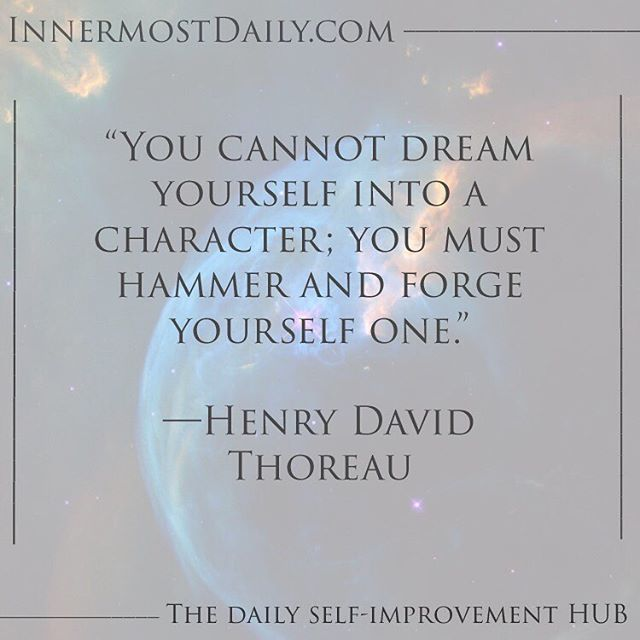 """""""You cannot dream yourself into a character; you must hammer and forge yourself one."""" ―Henry David Thoreau  All the aspects of our character that exemplify our good nature must be focused on intentionally. We cannot expect ourselves to fall accidentally into exemplary values. We must hold ourselves to a higher standard on purpose and with intention. We m all the aspects of our character that exemplify our good nature must be focused on intentionally. We cannot expect ourselves to fall accidentally into exemplary values. We must hold ourselves to a higher standard on purpose and with intention. We must forge our being with will and determination as it will not always be easy to uphold these characteristics, but it will be worth it in the added value of our character."""
