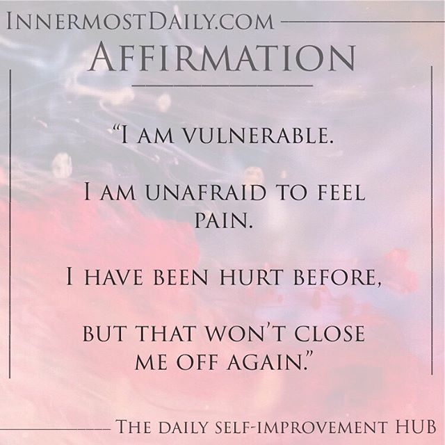 """""""I am vulnerable.  I am unafraid to feel pain.  I have been hurt before,  but that won't close me off again."""""""