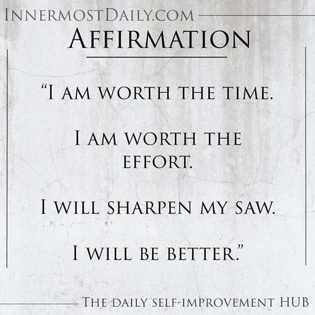 """""""I am worth the time.  I am worth the effort.  I will sharpen my saw.  I will be better."""""""