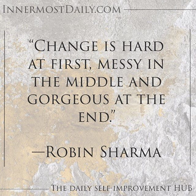 """""""Change is hard at first, messy in the middle and gorgeous at the end."""" —Robin Sharma  When we are in our hardest hours, we can rest assure that this is what change looks like.  This is what change feels like.  change is not pretty. It is carved through difficulties and hard work. It is not smoothly massaged into us. It is chiseled harshly with a hammer. While it might not seem so organized, and we might feel like we are losing control, we are growing. We are changing for the better. It may not always feel as such, but know that you are growing internally."""