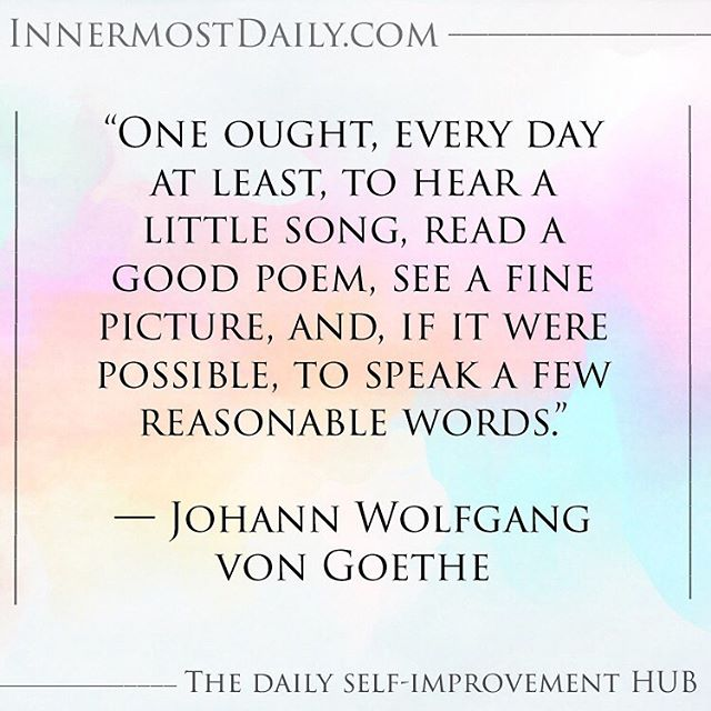 """One ought, every day at least, to hear a little song, read a good poem, see a fine picture, and, if it were possible, to speak a few reasonable words."" ― Johann Wolfgang von Goethe  We should constantly feed our souls. We need to keep up our spirits in order to fuel the rest of our lives. We often forget to keep ourselves in mind when we make our to-do lists and agendas. We forget that keeping our soul fed translates into all else that we do."