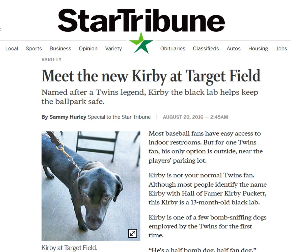 Star Tribune - Most baseball fans have easy access to indoor restrooms. But for one Twins fan, his only option is outside, near the players' parking lot.Kirby is not your normal Twins fan. Although most people identify the name Kirby with Hall of Famer Kirby Puckett, this Kirby is a 13-month-old black lab.Kirby is one of a few bomb-sniffing dogs employed by the Twins for the first time.